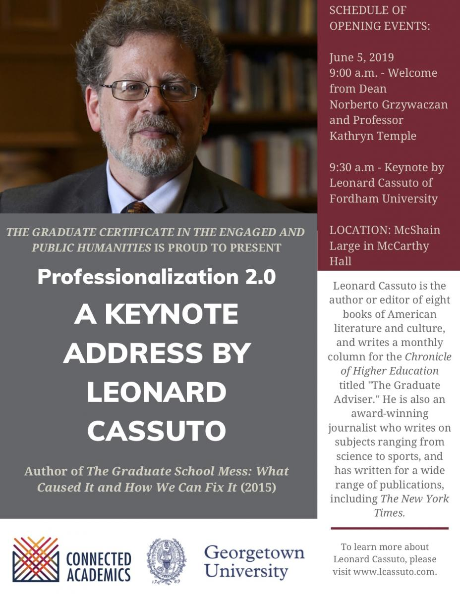 The Graduate Certificiate in the Engaged and Public Humanities is proud to present Professionalization 2.0, A Keynote Address by Leonard Cassuto, Author of the Graduate School Mess: What Caused It and How We can Fix it (2015) - June 5, 2019 9:00 am - Welcome from Dean Norberto Grzywacxan and Professor Kathryn Temple, 9:30 am - Keynote by Leonard Cassuto of Fordham University- Location: McShain Large in McCarthy Hall